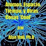 Átomos, Espacio, Tiempo, y Otras Cosas 'Cool' (Spanish Edition) | Alan Hall PhD