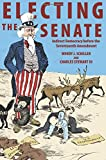 Electing the Senate: Indirect Democracy before the Seventeenth Amendment (Princeton Studies in American Politics: Historical, Internat)