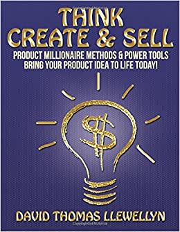 Think Create & Sell: Product Millionaire Methods & Power Tools. Bring Your Product Idea To Life Today!