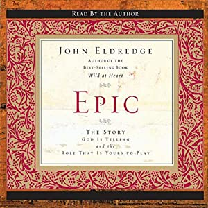 Epic: The Story God Is Telling and the Role That Is Yours to Play | [John Eldredge]