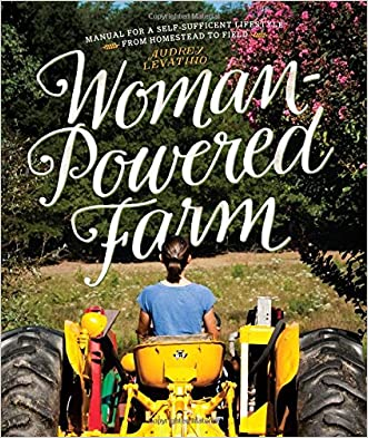 Woman-Powered Farm: Manual for a Self-Sufficient Lifestyle from Homestead to Field written by Audrey Levatino