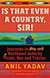 #7: Is That Even a Country, Sir!: Journeys in Northeast India by Train, Bus and Tractor