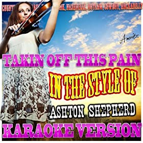 Takin Off This Pain (In the Style of Ashton Shepherd) [Karaoke Version]