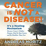 Cancer Is Not a Disease!: It's a Survival Mechanism: Discover Cancer's Hidden Purpose, Heal Its Root Causes, and Be Healthier than Ever | Andreas Moritz