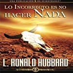Lo Incorrecto Es No Hacer Nada [The Incorrect Thing is Not to do Anything] | L. Ronald Hubbard