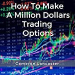 How to Make a Million Dollars Trading Options | Cameron Lancaster