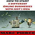How to Start 3 Different Online Businesses with Just 1 Idea: Sell Products, Start a Blog & Create Passive Income Audiobook by Marc Pierce Narrated by Marc Pierce, Sam Webb