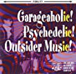 Garageaholic! Psychedelic! Outsider Music!