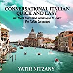 Conversational Italian Quick and Easy: The Most Innovative and Revolutionary Technique to Learn the Italian Language. For Beginners, Intermediate, and Advanced Speakers | Yatir Nitzany