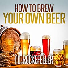 How to Brew Your Own Beer (       UNABRIDGED) by J.D. Rockefeller Narrated by Robert A K Gonyo
