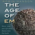 The Age of Em: Work, Love, and Life When Robots Rule the Earth Hörbuch von Robin Hanson Gesprochen von: Michael Butler Murray