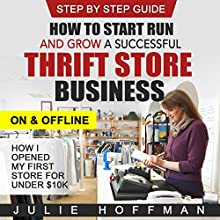 How to Start Run and Grow a Successful Thrift Store Business on and Offline: How I Opened My First Store for Under $10K Audiobook by Julie Hoffman Narrated by Randal Schaffer