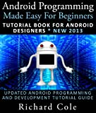 img - for Android Programming Made Easy For Beginners: Tutorial Book For Android Designers * New 2013 : Updated Android Programming And Development Tutorial Guide book / textbook / text book