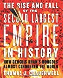 The Rise and Fall of the Second Largest Empire in History: How Genghis Khans Mongols Almost Conquered the World