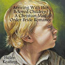 Arriving with Her Beloved Children: A Christian Mail Order Bride Romance (       UNABRIDGED) by Helen Keating Narrated by Joe Smith