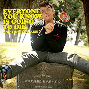 Everyone You Know Is Going to Die, and Then You Are! | [Moshe Kasher]