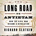 The Long Road to Antietam: How the Civil War Became a Revolution (       UNABRIDGED) by Richard Slotkin Narrated by Alpha Trivette