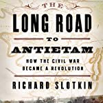 The Long Road to Antietam: How the Civil War Became a Revolution | Richard Slotkin
