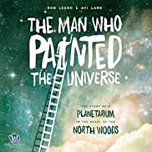 The Man Who Painted the Universe: The Story of a Planetarium in the Heart of the North Woods Audiobook by Ron Legro, Avi Lank Narrated by Wes Super