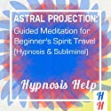 Astral Projection: Guided Meditation for Beginner's Spirit Travel: Hypnosis & Subliminal  by Subliminal Hypnosis Narrated by uncredited