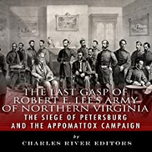 The Last Gasp of Robert E. Lee's Army of Northern Virginia: The Siege of Petersburg and the Appomattox Campaign (       UNABRIDGED) by Charles River Editors Narrated by Keith Peters