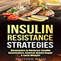 Insulin Resistance: Strategies to Overcome Insulin Resistance, Control Blood Sugar and Lose Weight Audiobook by Matthew Ward Narrated by C.J. McAllister