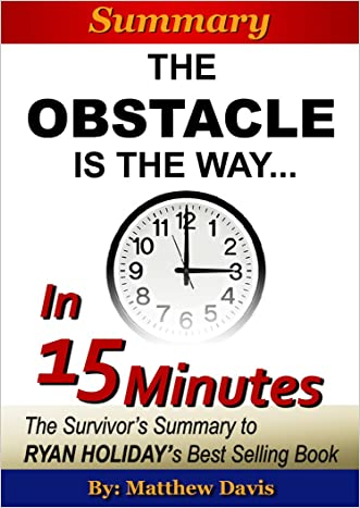 The Obstacle Is the Way...In 15 Minutes - The Survivor's Summary of Ryan Holiday's Best Selling Book
