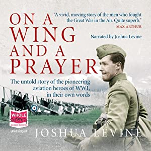 On a Wing and a Prayer: The Untold Story of the First Heroes of the Air | [Joshua Levine]
