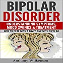 Bipolar Disorder: Understanding Symptoms, Mood Swings & Treatment, Revised and Updated Version Audiobook by Anthony Wilkenson Narrated by Forris Day, Jr.