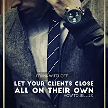 Let Your Clients Close All on Their Own: How to Sell 2.0 (       UNABRIDGED) by Frank Witthoff Narrated by Daniel Williams