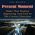 Present Moment: Make That Positive Beginning and End in the Correct Direction | Jim Brown