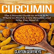 Curcumin: The Ultimate Guide to What It Is, Where to Find It, Core Benefits, and Why You Need It (       UNABRIDGED) by Clayton Geoffreys Narrated by Robin McKay