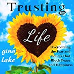 Trusting Life: Overcoming the Fear and Beliefs That Block Peace and Happiness   Gina Lake