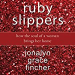 Ruby Slippers: How the Soul of a Woman Brings Her Home | Jonalyn Grace Fincher