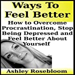 Ways to Feel Better: How to Overcome Procrastination, Stop Being Depressed and Feel Better About Yourself | Ashley Rosebloom