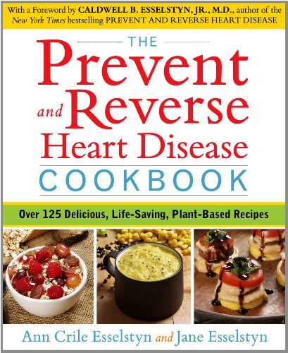 The Prevent and Reverse Heart Disease Cookbook: Over 125 Delicious, Life-Saving, Plant-Based Recipes