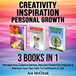 Creativity: Inspiration: Personal Growth: 3 Books in 1: Harness Your Creative Genius, Become Powerfully Inspired & Discover Your Own Path to Fulfillment in Life | Ace McCloud