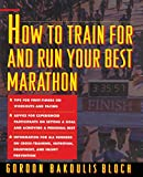 How to Train For and Run Your Best Marathon: Valuable Coaching From a National Class Marathoner on Getting Up For and Finishing