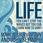 Life: You Can't Stop the Waves but You Can Learn How to Surf! Hörbuch von Martin Shervington, John Seymour Gesprochen von: Joe Dawson