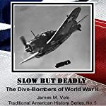 Slow but Deadly, the Dive-Bombers of World War II: Traditional American History Series, Book 5 | James M. Volo