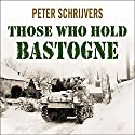 Those Who Hold Bastogne: The True Story of the Soldiers and Civilians Who Fought in the Biggest Battle of the Bulge Audiobook by Peter Schrijvers Narrated by John Lee