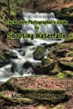 The Modern Photographer's Guide to Shooting Waterfalls (Volume 1)