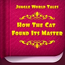 How the Cat Found Its Master (Annotated) (       UNABRIDGED) by Jungle World Tales Narrated by Anastasia Bertollo
