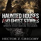 Haunted Houses and Ghost Stories: True Tales of the Restless Spirits That Refuse to Leave Hörbuch von Hector Z. Gregory Gesprochen von: David Gilmore