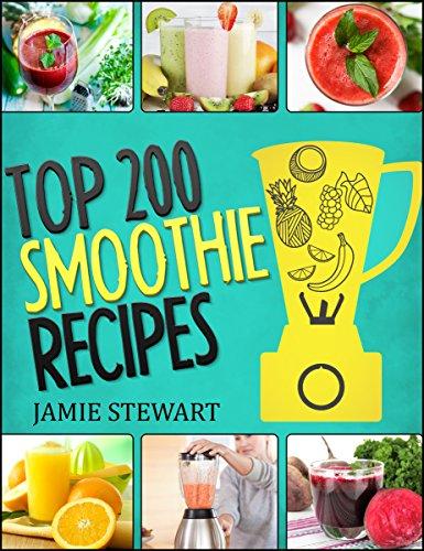 Top 200 Smoothie Recipes: (Smoothie, Smoothies, Smoothie Cookbook, Vegan Smoothie, Paleo, Green Smoothie, Smoothie Recipes For Weight Loss, Smoothie Cleanse, Smoothie Diet, Juicing, Healthy Food) by Jamie Stewart