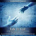 Talk to God Guided Self Hypnosis: Expand Spiritual Awareness & Consciousness with Bonus Drum Journey Audiobook by Anna Thompson Narrated by Anna Thompson