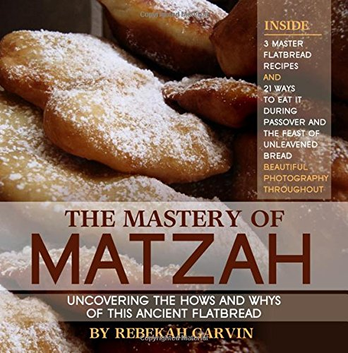 The Mastery of Matzah: Uncovering the Hows and Whys of this Ancient Flatbread; 3 Master Recipes and 21 Ways to Eat It During the Passover Season by Rebekah Garvin