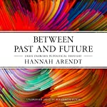 Between Past and Future: Eight Exercises in Political Thought | Hannah Arendt