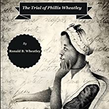 The Trial of Phillis Wheatley (       UNABRIDGED) by Ronald B. Wheatley Narrated by Rosemary Benson