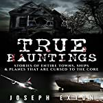 True Hauntings: Stories of Entire Towns, Ships & Planes That Are Cursed to the Core: Bizarre Horror Stories, Book 3   Joseph Exton